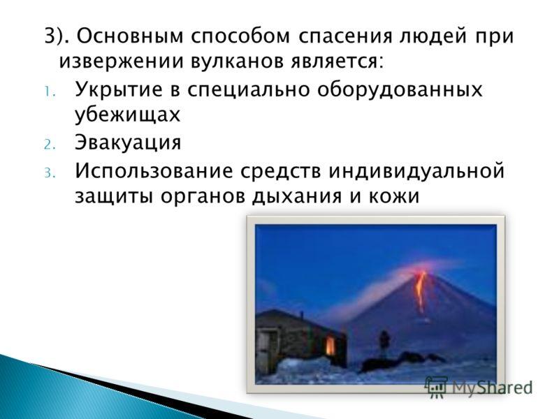 3). Основным способом спасения людей при извержении вулканов является: 1. Укрытие в специально оборудованных убежищах 2. Эвакуация 3. Использование средств индивидуальной защиты органов дыхания и кожи