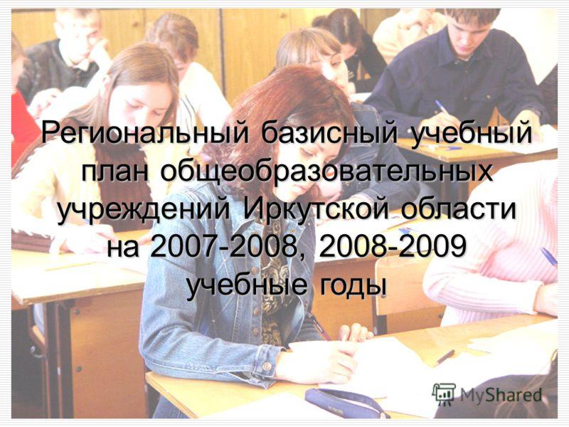 1 Региональный базисный учебный план общеобразовательных учреждений Иркутской области на 2007-2008, 2008-2009 учебные годы