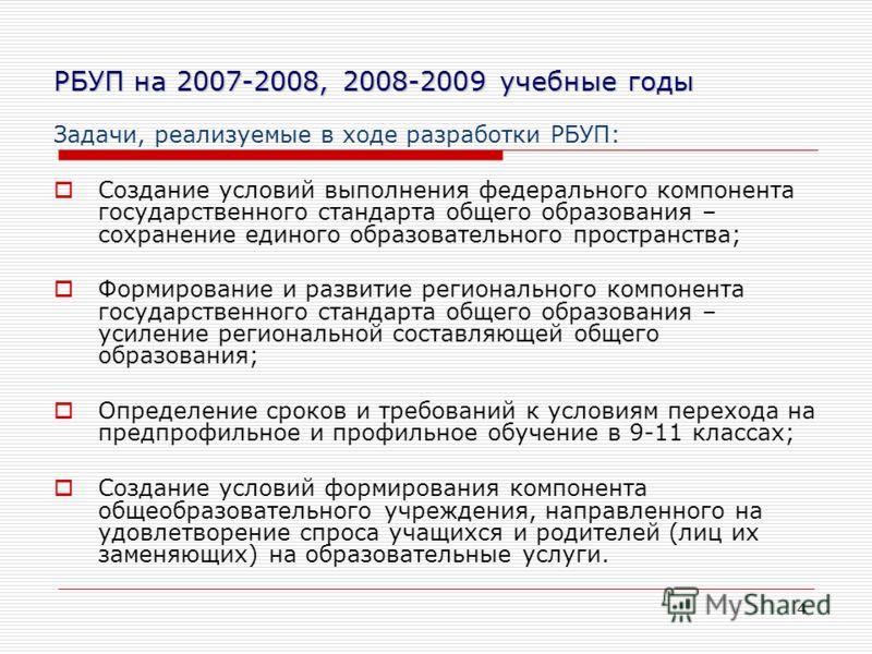 4 РБУП на 2007-2008, 2008-2009 учебные годы Задачи, реализуемые в ходе разработки РБУП: Создание условий выполнения федерального компонента государственного стандарта общего образования – сохранение единого образовательного пространства; Формирование