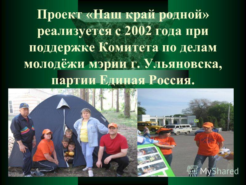 Проект «Наш край родной» реализуется с 2002 года при поддержке Комитета по делам молодёжи мэрии г. Ульяновска, партии Единая Россия.