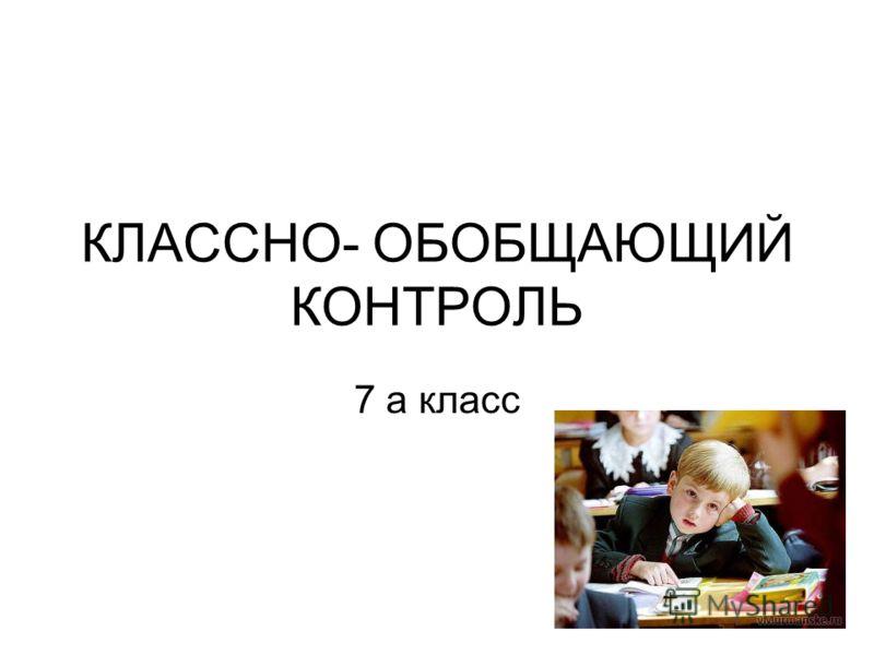 КЛАССНО- ОБОБЩАЮЩИЙ КОНТРОЛЬ 7 а класс