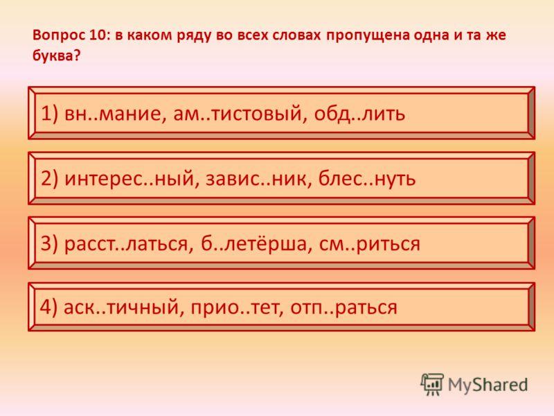 Вопрос 10: в каком ряду во всех словах пропущена одна и та же буква? 1) вн..мание, ам..тистовый, обд..лить 2) интерес..ный, завис..ник, блес..нуть 3) расст..латься, б..летёрша, см..риться 4) аск..тичный, прио..тет, отп..раться