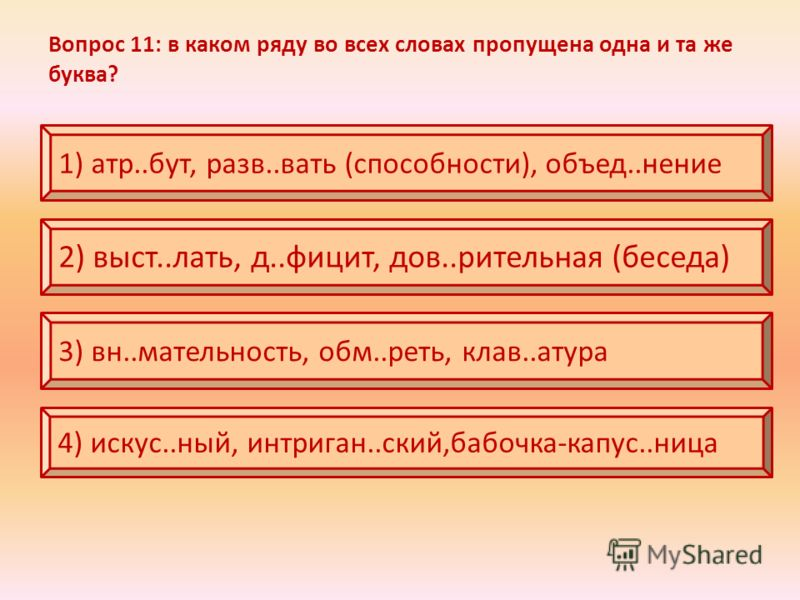 Вопрос 11: в каком ряду во всех словах пропущена одна и та же буква? 1) атр..бут, разв..вать (способности), объед..нение 2) выст..лать, д..фицит, дов..рительная (беседа) 3) вн..мательность, обм..реть, клав..атура 4) искус..ный, интриган..ский,бабочка