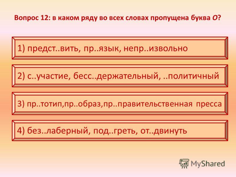 Вопрос 12: в каком ряду во всех словах пропущена буква О? 1) предст..вить, пр..язык, непр..извольно 2) с..участие, бесс..держательный,..политичный 3) пр..тотип,пр..образ,пр..правительственная пресса 4) без..лаберный, под..греть, от..двинуть