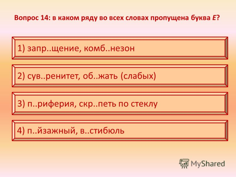 Вопрос 14: в каком ряду во всех словах пропущена буква Е? 1) запр..щение, комб..незон 2) сув..ренитет, об..жать (слабых) 3) п..риферия, скр..петь по стеклу 4) п..йзажный, в..стибюль