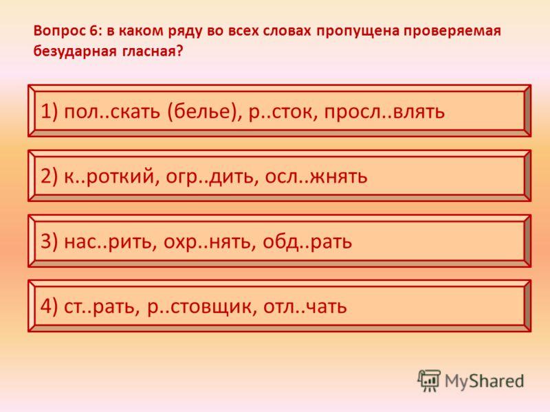 Вопрос 6: в каком ряду во всех словах пропущена проверяемая безударная гласная? 1) пол..скать (белье), р..сток, просл..влять 2) к..роткий, огр..дить, осл..жнять 3) нас..рить, охр..нять, обд..рать 4) ст..рать, р..стовщик, отл..чать