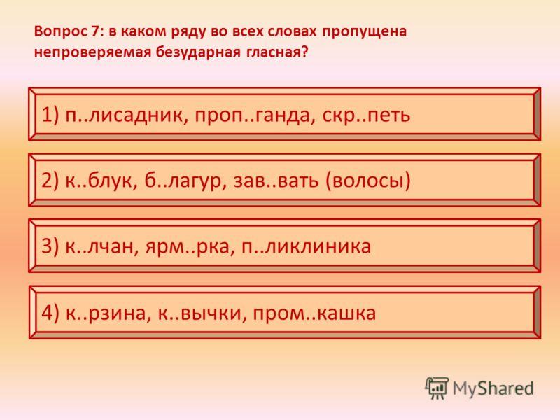 Вопрос 7: в каком ряду во всех словах пропущена непроверяемая безударная гласная? 1) п..лисадник, проп..ганда, скр..петь 2) к..блук, б..лагур, зав..вать (волосы) 3) к..лчан, ярм..рка, п..ликлиника 4) к..рзина, к..вычки, пром..кашка