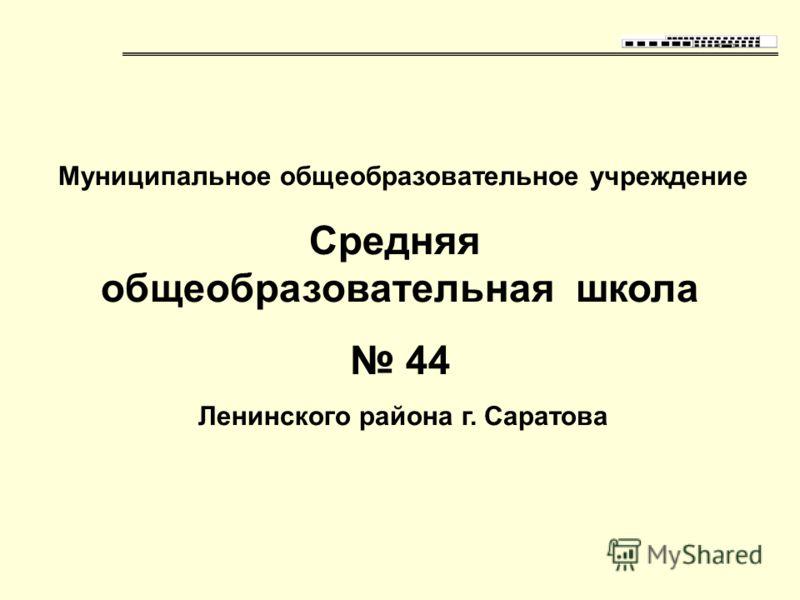 Муниципальное общеобразовательное учреждение Средняя общеобразовательная школа 44 Ленинского района г. Саратова