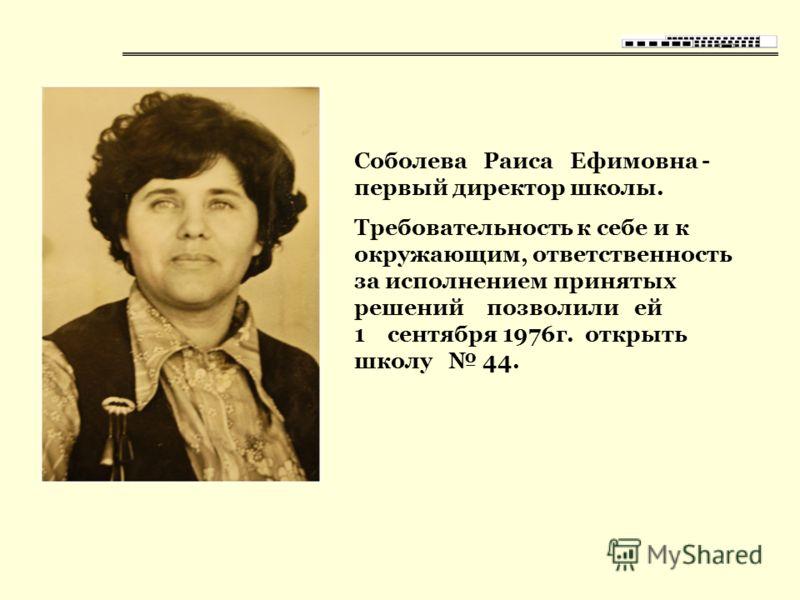 Соболева Раиса Ефимовна - первый директор школы. Требовательность к себе и к окружающим, ответственность за исполнением принятых решений позволили ей 1 сентября 1976г. открыть школу 44.