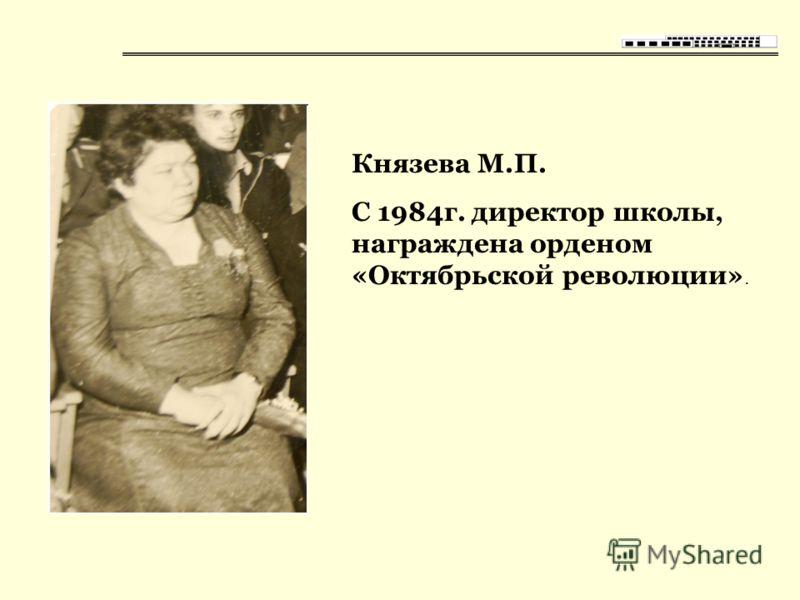 Князева М.П. С 1984г. директор школы, награждена орденом «Октябрьской революции».