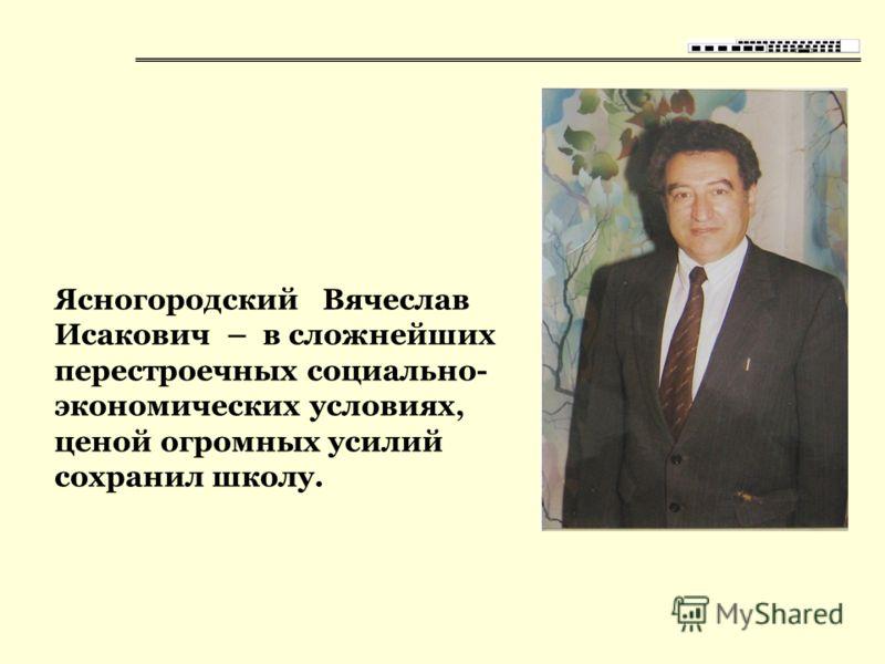 Ясногородский Вячеслав Исакович – в сложнейших перестроечных социально- экономических условиях, ценой огромных усилий сохранил школу.