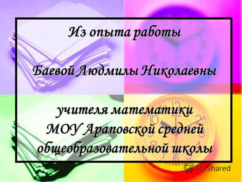 Из опыта работы Баевой Людмилы Николаевны учителя математики МОУ Араповской средней общеобразовательной школы