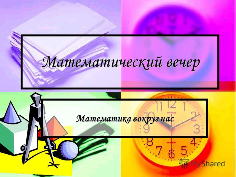 Математический вечер Математика вокруг нас