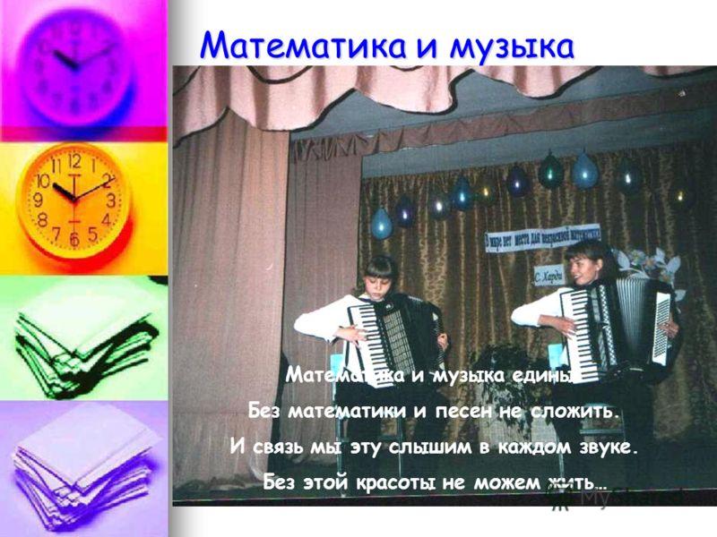 Математика и музыка Математика и музыка едины. Без математики и песен не сложить. И связь мы эту слышим в каждом звуке. Без этой красоты не можем жить…