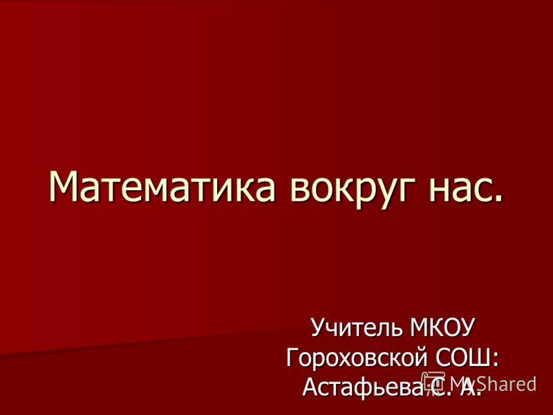 Математика вокруг нас. Учитель МКОУ Гороховской СОШ: Астафьева С. А.