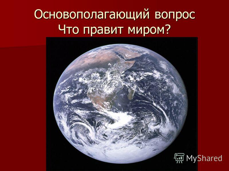 Основополагающий вопрос Что правит миром?