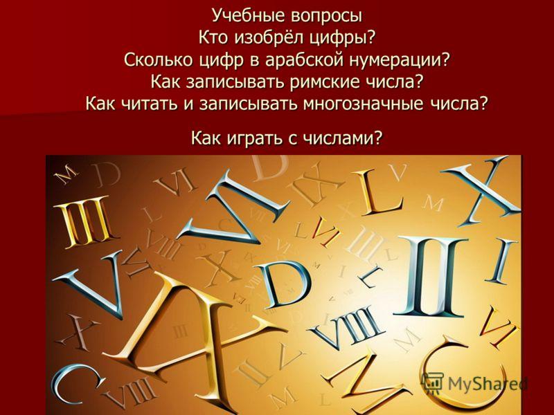 Учебные вопросы Кто изобрёл цифры? Сколько цифр в арабской нумерации? Как записывать римские числа? Как читать и записывать многозначные числа? Как играть с числами?