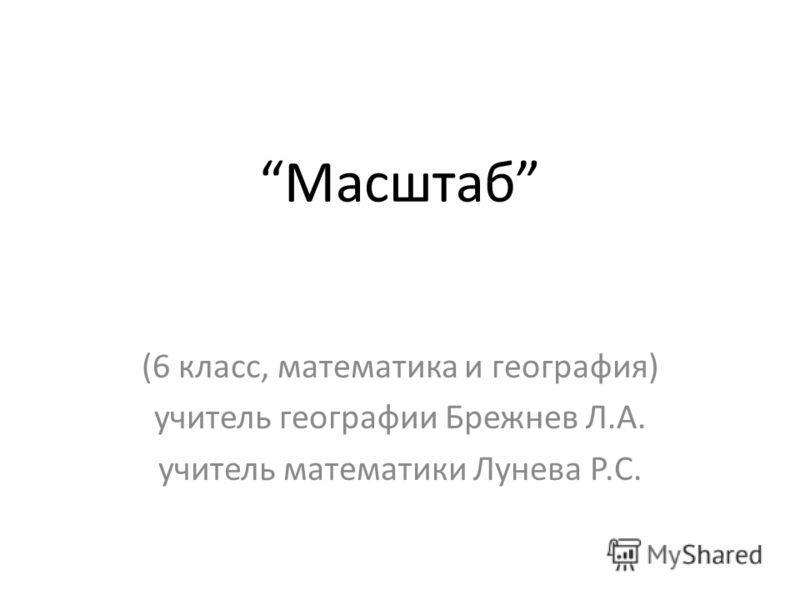 Масштаб (6 класс, математика и география) учитель географии Брежнев Л.А. учитель математики Лунева Р.С.