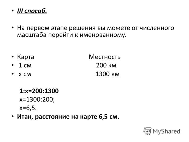 III способ. На первом этапе решения вы можете от численного масштаба перейти к именованному. Карта Местность 1 см 200 км х см 1300 км 1:х=200:1300 х=1300:200; х=6,5. Итак, расстояние на карте 6,5 см.
