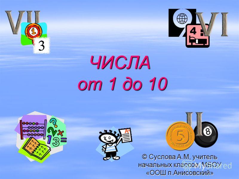ЧИСЛА от 1 до 10 © Суслова А.М, учитель начальных классов, МБОУ «ООШ п.Анисовский»