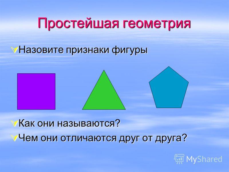 Простейшая геометрия Назовите признаки фигуры Назовите признаки фигуры Как они называются? Как они называются? Чем они отличаются друг от друга? Чем они отличаются друг от друга?