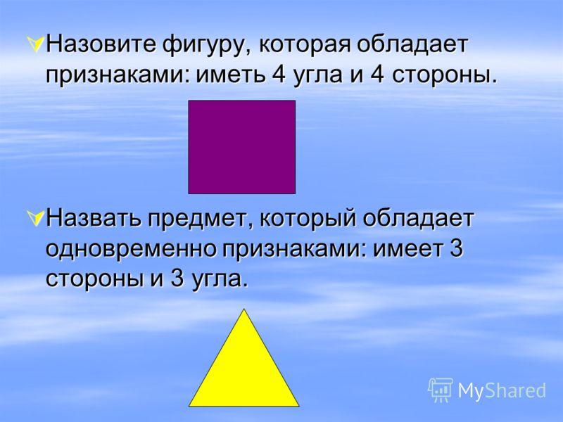 Назовите фигуру, которая обладает признаками: иметь 4 угла и 4 стороны. Назовите фигуру, которая обладает признаками: иметь 4 угла и 4 стороны. Назвать предмет, который обладает одновременно признаками: имеет 3 стороны и 3 угла. Назвать предмет, кото