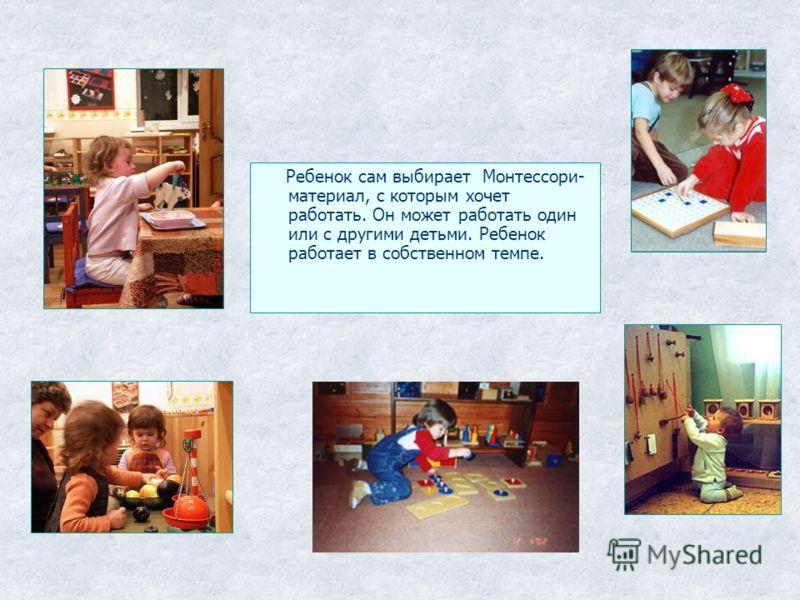 Ребенок сам выбирает Монтессори- материал, с которым хочет работать. Он может работать один или с другими детьми. Ребенок работает в собственном темпе.