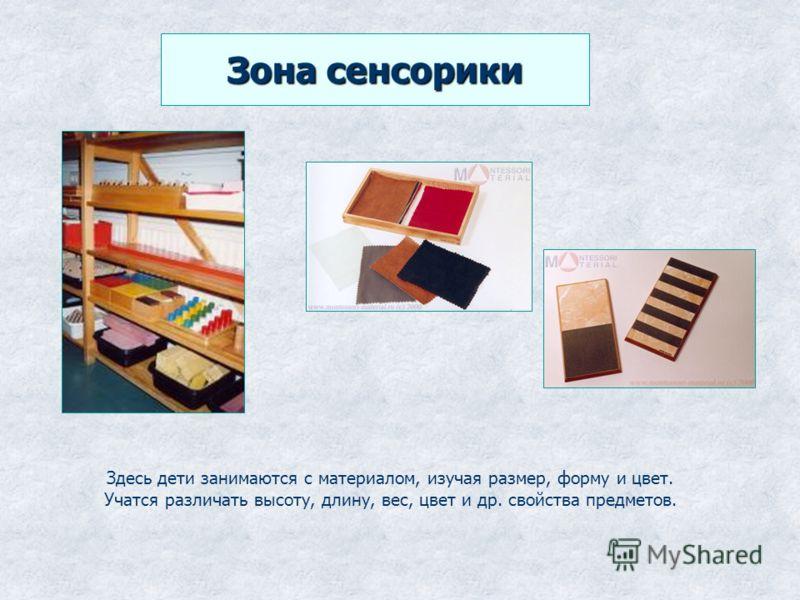 Зона сенсорики Здесь дети занимаются с материалом, изучая размер, форму и цвет. Учатся различать высоту, длину, вес, цвет и др. свойства предметов.