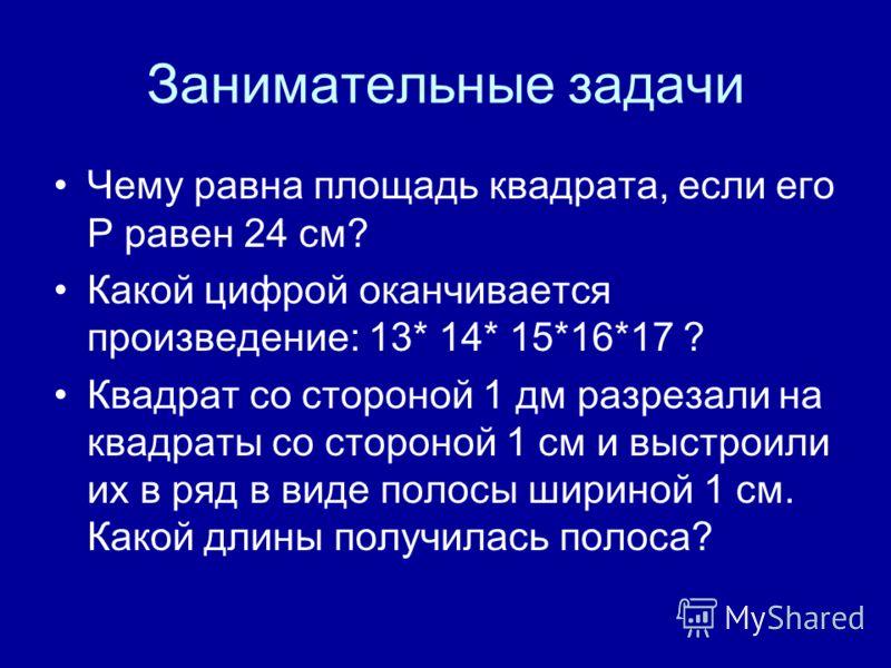 Занимательные задачи Чему равна площадь квадрата, если его Р равен 24 см? Какой цифрой оканчивается произведение: 13* 14* 15*16*17 ? Квадрат со стороной 1 дм разрезали на квадраты со стороной 1 см и выстроили их в ряд в виде полосы шириной 1 см. Како