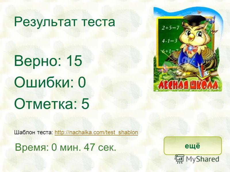 Результат теста Верно: 15 Ошибки: 0 Отметка: 5 Время: 0 мин. 47 сек. ещё Шаблон теста: http://nachalka.com/test_shablonhttp://nachalka.com/test_shablon