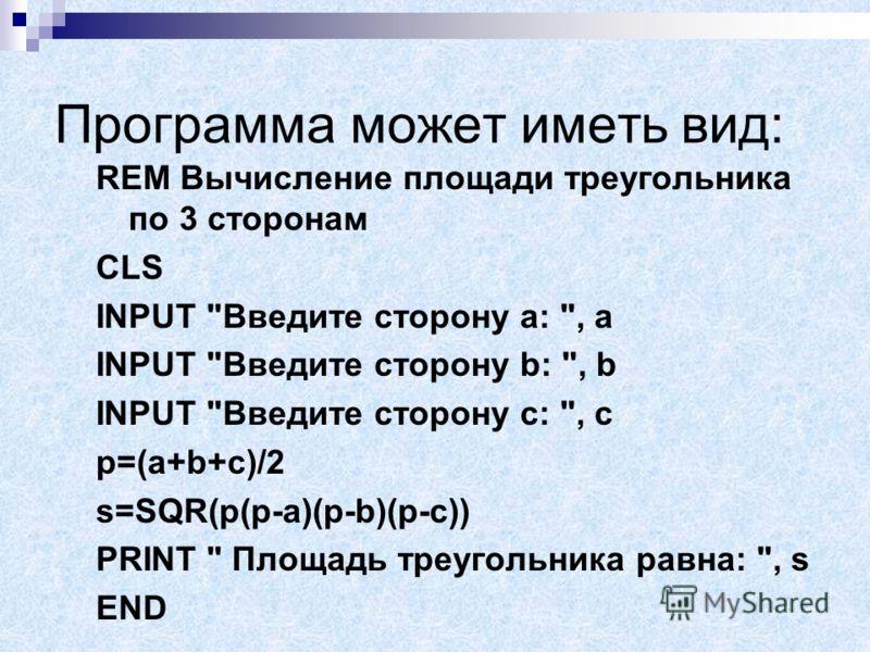Составим алгоритм и запишем его в виде блок-схемы: Начало Очистить экран Ввод a,b,c p=(a+b+c)/2 Конец s=SQR(p(p-a)(p-b)(p-c)) Вывод s