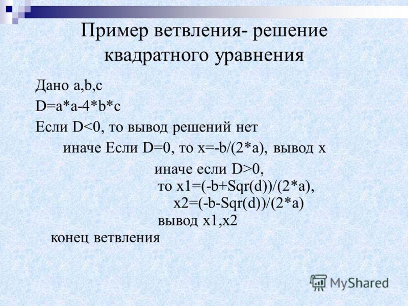 Пример ветвления- решение квадратного уравнения Дано a,b,c D=a*a-4*b*c Если D0, то х1=(-b+Sqr(d))/(2*a), х2=(-b-Sqr(d))/(2*a) вывод х1,х2 конец ветвления