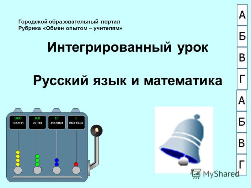 Городской образовательный портал Рубрика «Обмен опытом – учителям» Интегрированный урок Русский язык и математика
