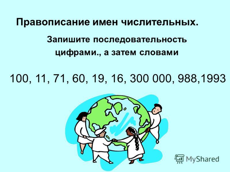 Правописание имен числительных. Запишите последовательность цифрами., а затем словами 100, 11, 71, 60, 19, 16, 300 000, 988,1993