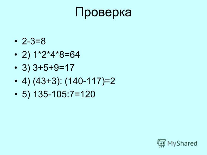 Проверка 2-3=8 2) 1*2*4*8=64 3) 3+5+9=17 4) (43+3): (140-117)=2 5) 135-105:7=120