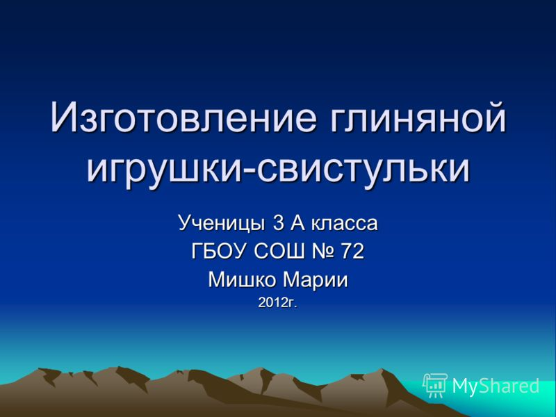 Изготовление глиняной игрушки-свистульки Ученицы 3 А класса ГБОУ СОШ 72 Мишко Марии 2012г.