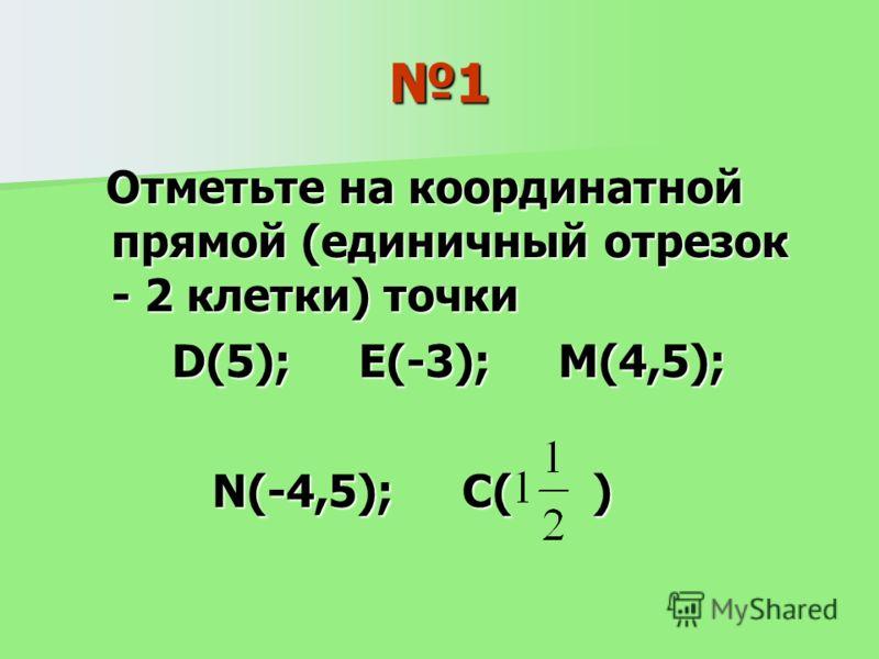 1 Отметьте на координатной прямой (единичный отрезок - 2 клетки) точки Отметьте на координатной прямой (единичный отрезок - 2 клетки) точки D(5); E(-3); M(4,5); D(5); E(-3); M(4,5); N(-4,5); C( ) N(-4,5); C( )