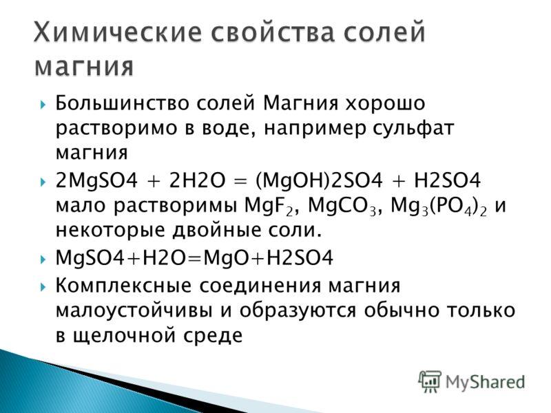 Большинство солей Магния хорошо растворимо в воде, например сульфат магния 2MgSO4 + 2H2O = (MgOH)2SO4 + H2SO4 мало растворимы MgF 2, MgCО 3, Mg 3 (PO 4 ) 2 и некоторые двойные соли. MgSO4+H2O=MgO+H2SO4 Комплексные соединения магния малоустойчивы и об