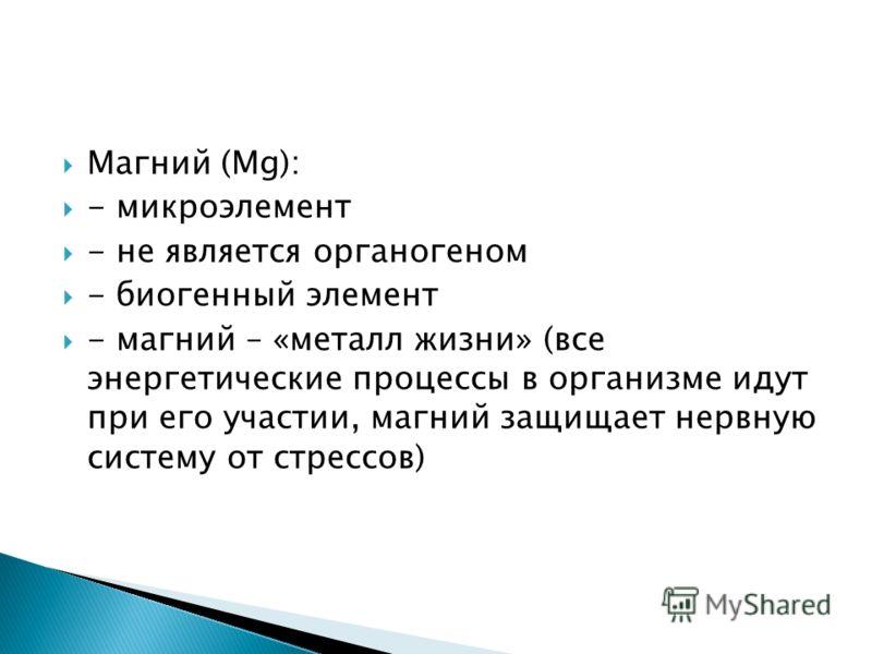 Магний (Mg): - микроэлемент - не является органогеном - биогенный элемент - магний – «металл жизни» (все энергетические процессы в организме идут при его участии, магний защищает нервную систему от стрессов)