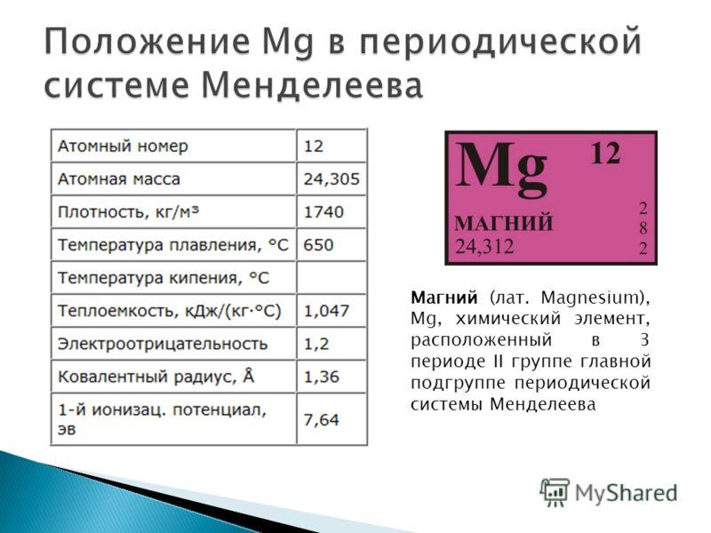 Магний (лат. Magnesium), Mg, химический элемент, расположенный в 3 периоде II группе главной подгруппе периодической системы Менделеева