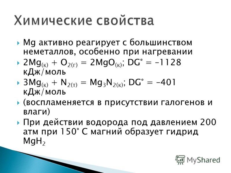 Mg активно реагирует с большинством неметаллов, особенно при нагревании 2Mg (к) + O 2(г) = 2MgO (к) ; DG° = –1128 кДж/моль 3Mg (к) + N 2(т) = Mg 3 N 2(к) ; DG° = –401 кДж/моль (воспламеняется в присутствии галогенов и влаги) При действии водорода под