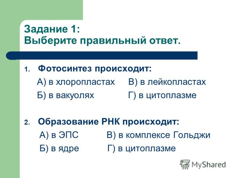Задание 1: Выберите правильный ответ. 1. Фотосинтез происходит: А) в хлоропластах В) в лейкопластах Б) в вакуолях Г) в цитоплазме 2. Образование РНК происходит: А) в ЭПС В) в комплексе Гольджи Б) в ядре Г) в цитоплазме