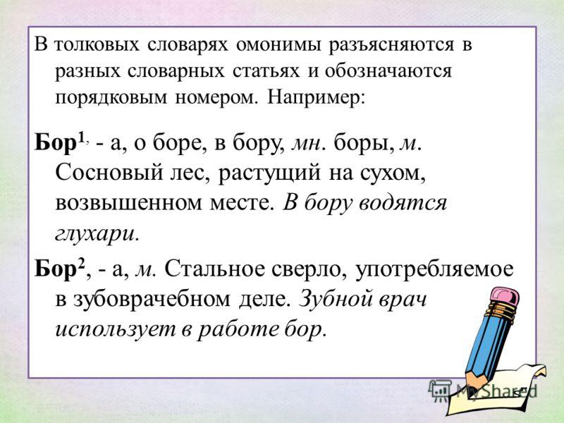 В толковых словарях омонимы разъясняются в разных словарных статьях и обозначаются порядковым номером. Например: Бор 1, - а, о боре, в бору, мн. боры, м. Сосновый лес, растущий на сухом, возвышенном месте. В бору водятся глухари. Бор 2, - а, м. Сталь