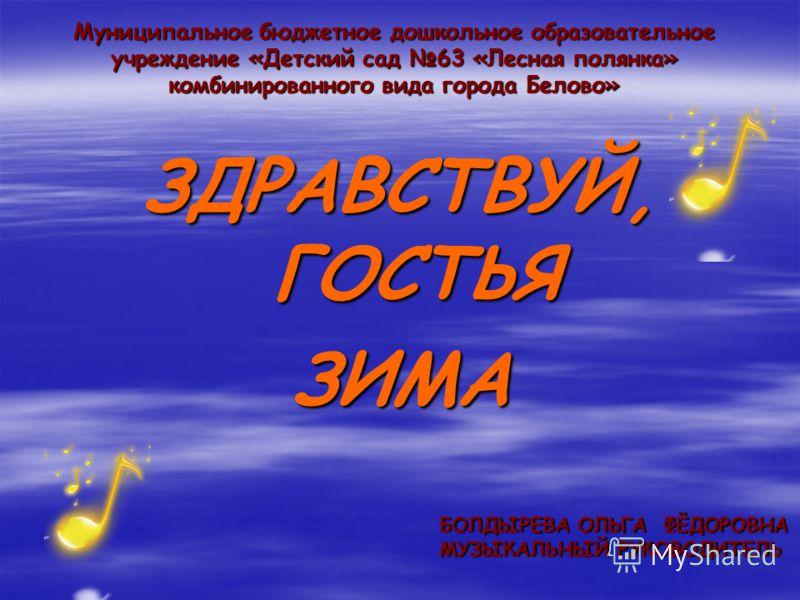 Муниципальное бюджетное дошкольное образовательное учреждение «Детский сад 63 «Лесная полянка» комбинированного вида города Белово» ЗДРАВСТВУЙ, ГОСТЬЯ ЗИМА БОЛДЫРЕВА ОЛЬГА ФЁДОРОВНА МУЗЫКАЛЬНЫЙ РУКОВОДИТЕЛЬ
