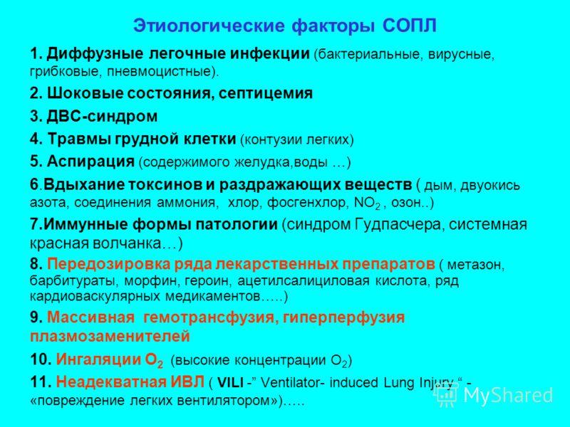 Этиологические факторы СОПЛ 1. Диффузные легочные инфекции (бактериальные, вирусные, грибковые, пневмоцистные). 2. Шоковые состояния, септицемия 3. ДВС-синдром 4. Травмы грудной клетки (контузии легких) 5. Аспирация (содержимого желудка,воды …) 6.Вды