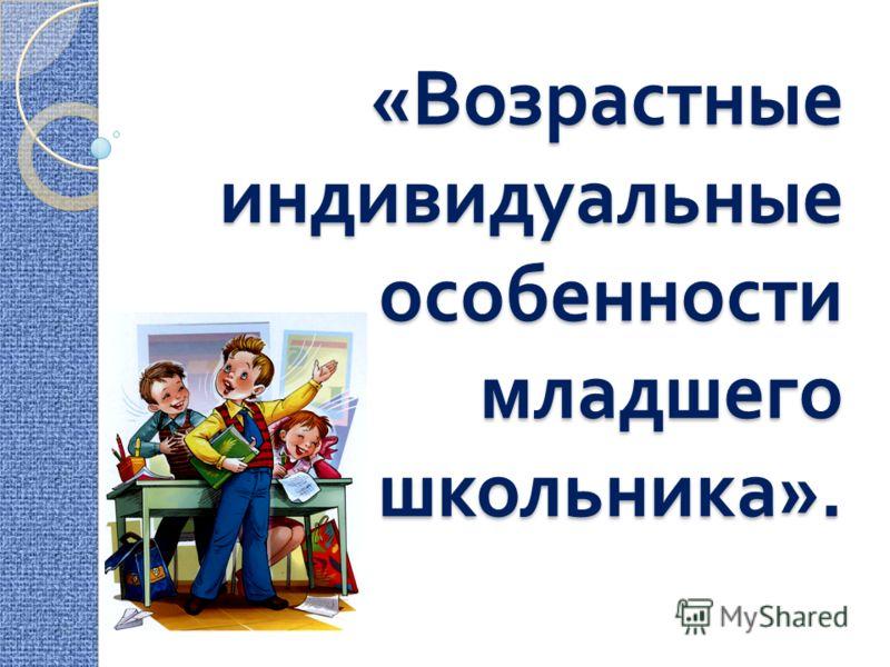 « Возрастные индивидуальные особенности младшего школьника ».