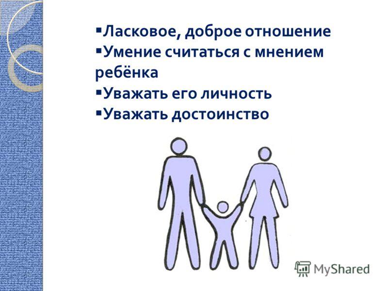 Ласковое, доброе отношение Умение считаться с мнением ребёнка Уважать его личность Уважать достоинство