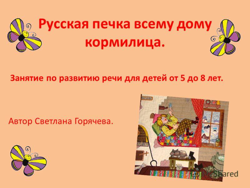 Русская печка всему дому кормилица. Автор Светлана Горячева. Занятие по развитию речи для детей от 5 до 8 лет.