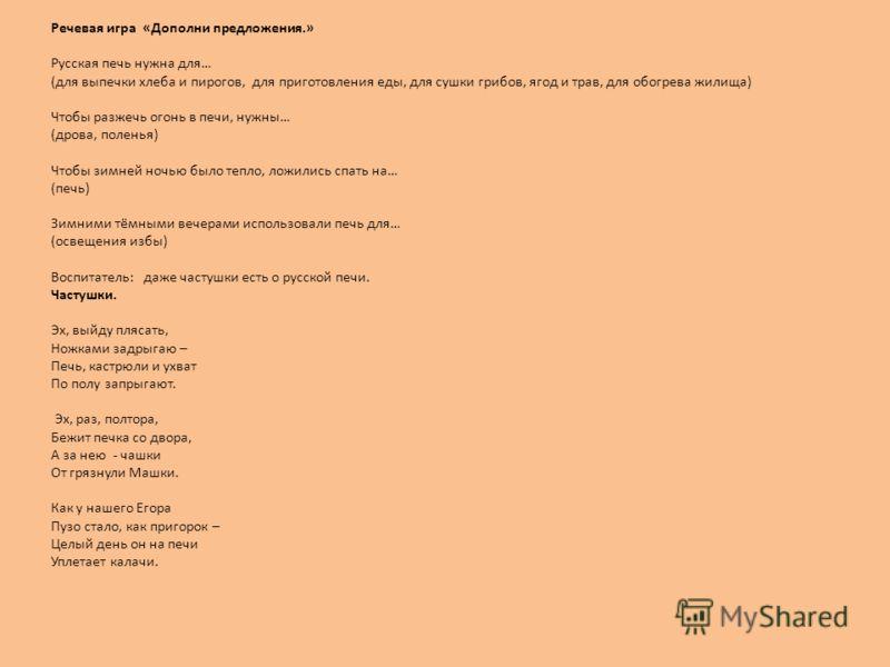 Речевая игра «Дополни предложения.» Русская печь нужна для… (для выпечки хлеба и пирогов, для приготовления еды, для сушки грибов, ягод и трав, для обогрева жилища) Чтобы разжечь огонь в печи, нужны… (дрова, поленья) Чтобы зимней ночью было тепло, ло