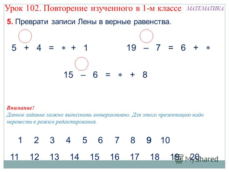 5. Преврати записи Лены в верные равенства. МАТЕМАТИКА 5 + 4 = + 1 19 – 7 = 6 + 15 – 6 = + 8 Внимание! Данное задание можно выполнить интерактивно. Для этого презентацию надо перевести в режим редактирования. Урок 102. Повторение изученного в 1-м кла